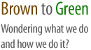 Wondering what we do and how we do it - brown to green